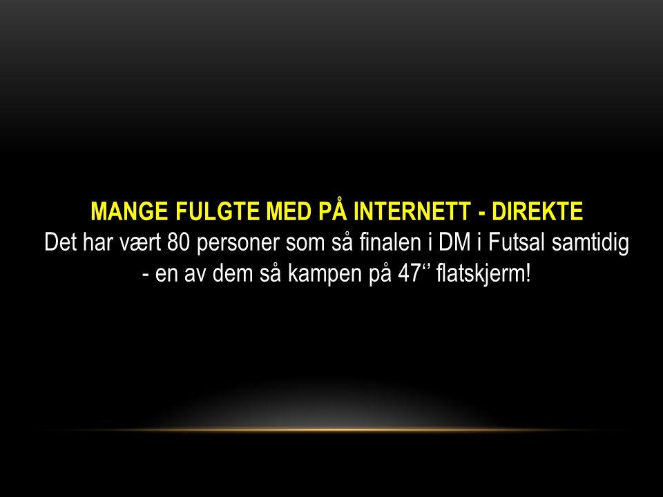 MANGE FULGTE MED PÅ INTERNETT - DIREKTE Det har vært 80 personer som så finalen i DM i Futsal samtidig - en av dem så kampen på 47'' flatskjerm!
