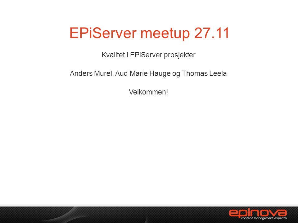EPiServer meetup 27.11 Kvalitet i EPiServer prosjekter Anders Murel, Aud Marie Hauge og Thomas Leela Velkommen!