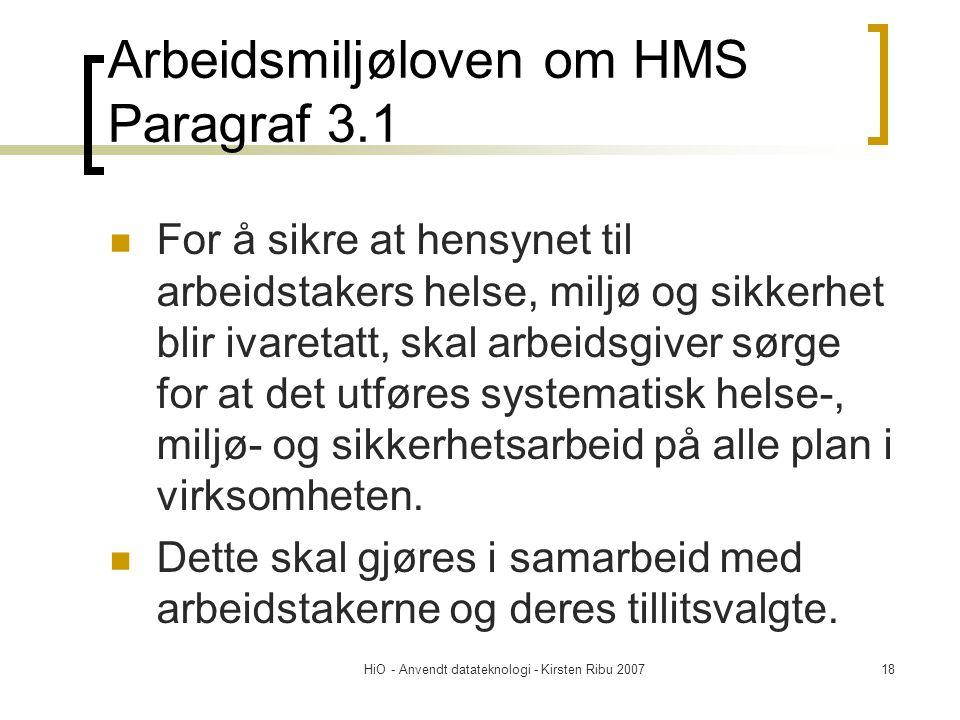 HiO - Anvendt datateknologi - Kirsten Ribu 200718 Arbeidsmiljøloven om HMS Paragraf 3.1  For å sikre at hensynet til arbeidstakers helse, miljø og sikkerhet blir ivaretatt, skal arbeidsgiver sørge for at det utføres systematisk helse-, miljø- og sikkerhetsarbeid på alle plan i virksomheten.