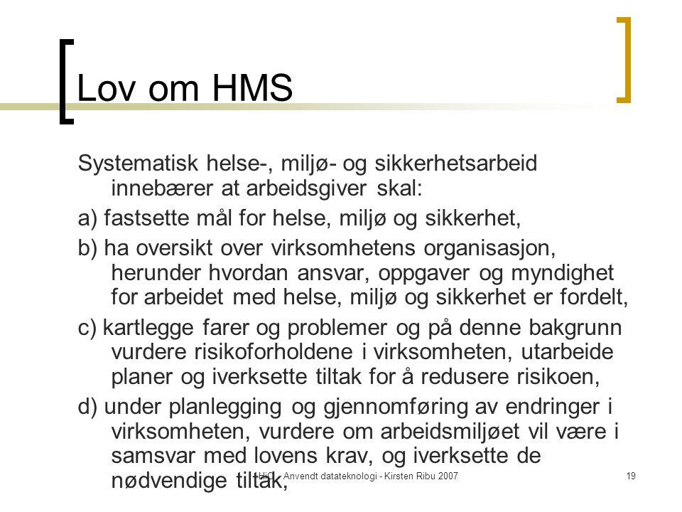 HiO - Anvendt datateknologi - Kirsten Ribu 200719 Lov om HMS Systematisk helse-, miljø- og sikkerhetsarbeid innebærer at arbeidsgiver skal: a) fastsette mål for helse, miljø og sikkerhet, b) ha oversikt over virksomhetens organisasjon, herunder hvordan ansvar, oppgaver og myndighet for arbeidet med helse, miljø og sikkerhet er fordelt, c) kartlegge farer og problemer og på denne bakgrunn vurdere risikoforholdene i virksomheten, utarbeide planer og iverksette tiltak for å redusere risikoen, d) under planlegging og gjennomføring av endringer i virksomheten, vurdere om arbeidsmiljøet vil være i samsvar med lovens krav, og iverksette de nødvendige tiltak,