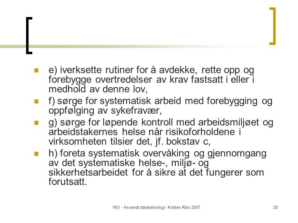 HiO - Anvendt datateknologi - Kirsten Ribu 200720  e) iverksette rutiner for å avdekke, rette opp og forebygge overtredelser av krav fastsatt i eller i medhold av denne lov,  f) sørge for systematisk arbeid med forebygging og oppfølging av sykefravær,  g) sørge for løpende kontroll med arbeidsmiljøet og arbeidstakernes helse når risikoforholdene i virksomheten tilsier det, jf.