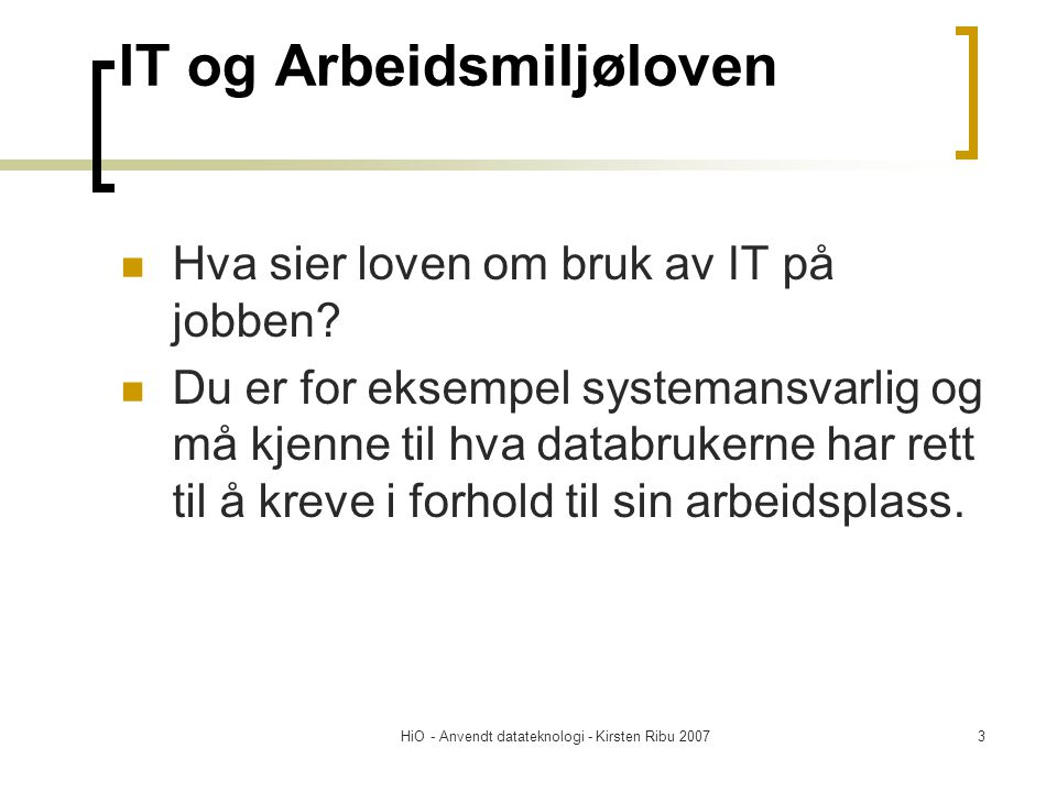 HiO - Anvendt datateknologi - Kirsten Ribu 20073 IT og Arbeidsmiljøloven  Hva sier loven om bruk av IT på jobben?  Du er for eksempel systemansvarli