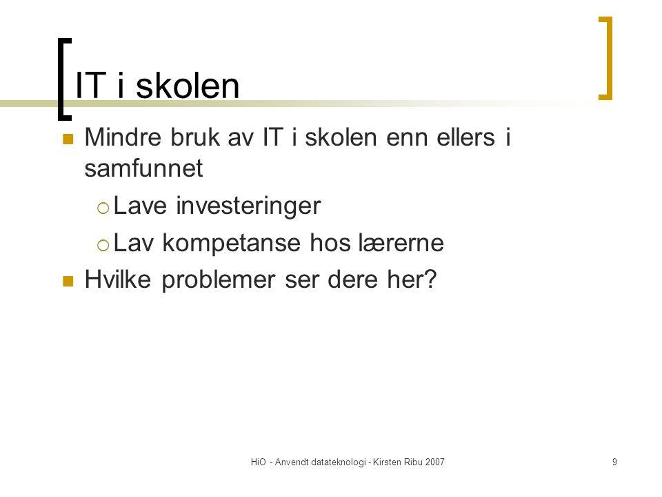 HiO - Anvendt datateknologi - Kirsten Ribu 20079 IT i skolen  Mindre bruk av IT i skolen enn ellers i samfunnet  Lave investeringer  Lav kompetanse hos lærerne  Hvilke problemer ser dere her?