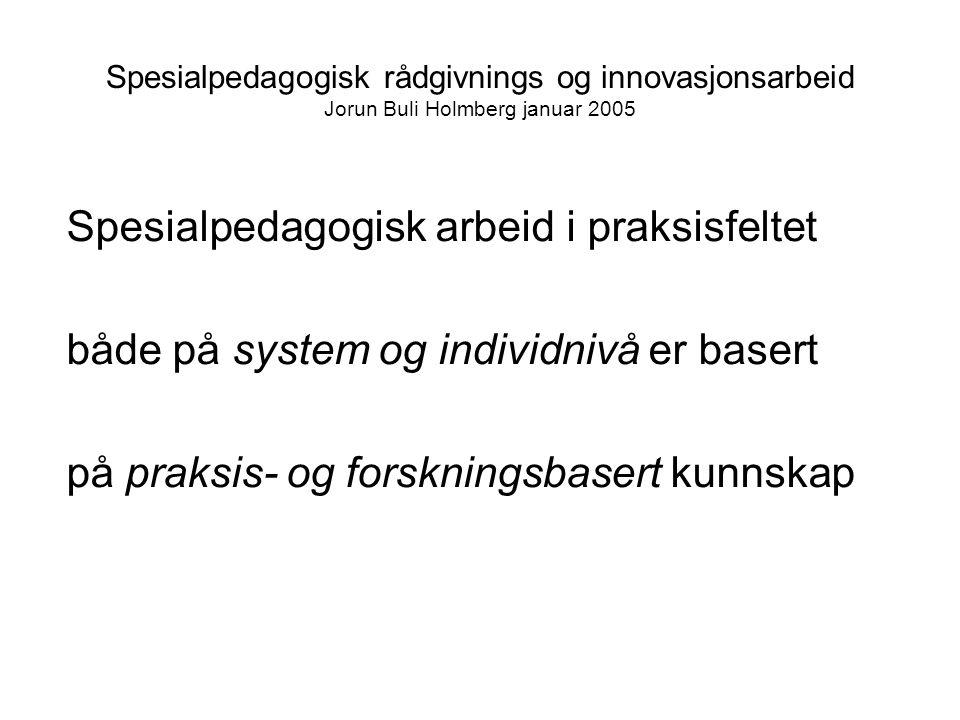 Spesialpedagogisk rådgivnings og innovasjonsarbeid Jorun Buli Holmberg januar 2005 Spesialpedagogisk arbeid i praksisfeltet både på system og individnivå er basert på praksis- og forskningsbasert kunnskap