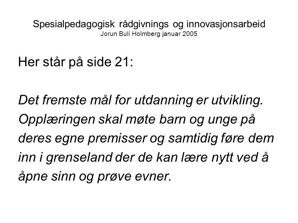 Spesialpedagogisk rådgivnings og innovasjonsarbeid Jorun Buli Holmberg januar 2005 Her står på side 21: Det fremste mål for utdanning er utvikling.