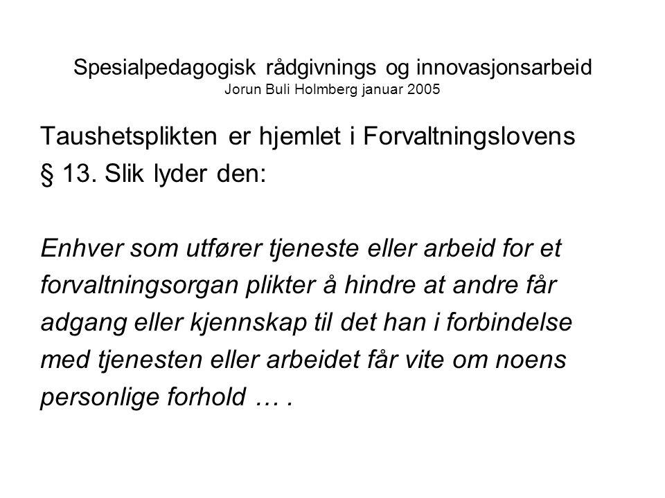 Spesialpedagogisk rådgivnings og innovasjonsarbeid Jorun Buli Holmberg januar 2005 Taushetsplikten er hjemlet i Forvaltningslovens § 13.