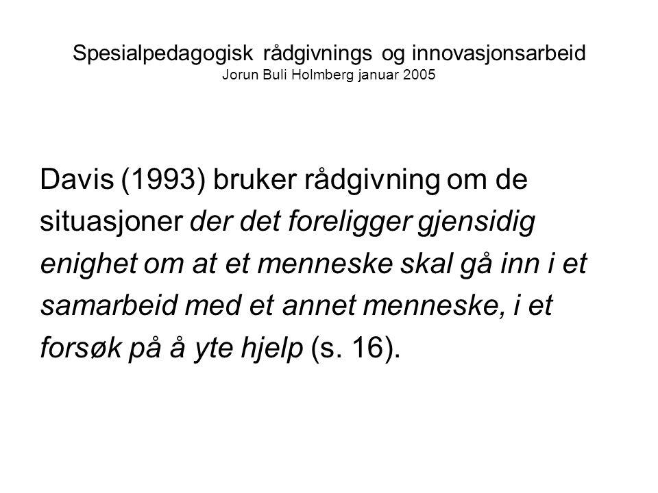 Spesialpedagogisk rådgivnings og innovasjonsarbeid Jorun Buli Holmberg januar 2005 Davis (1993) bruker rådgivning om de situasjoner der det foreligger gjensidig enighet om at et menneske skal gå inn i et samarbeid med et annet menneske, i et forsøk på å yte hjelp (s.