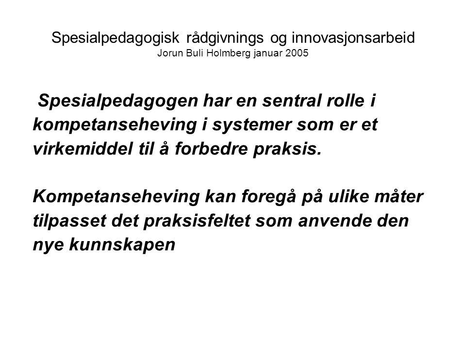 Spesialpedagogisk rådgivnings og innovasjonsarbeid Jorun Buli Holmberg januar 2005 Spesialpedagogen har en sentral rolle i kompetanseheving i systemer som er et virkemiddel til å forbedre praksis.