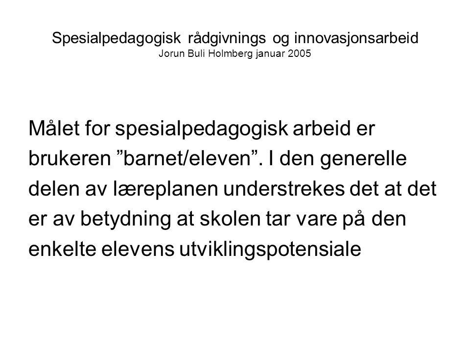 Spesialpedagogisk rådgivnings og innovasjonsarbeid Jorun Buli Holmberg januar 2005 Målet for spesialpedagogisk arbeid er brukeren barnet/eleven .
