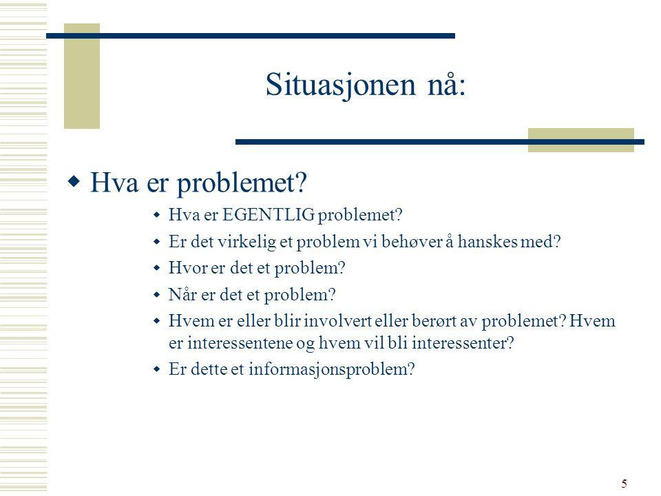 5 Situasjonen nå:  Hva er problemet?  Hva er EGENTLIG problemet?  Er det virkelig et problem vi behøver å hanskes med?  Hvor er det et problem? 