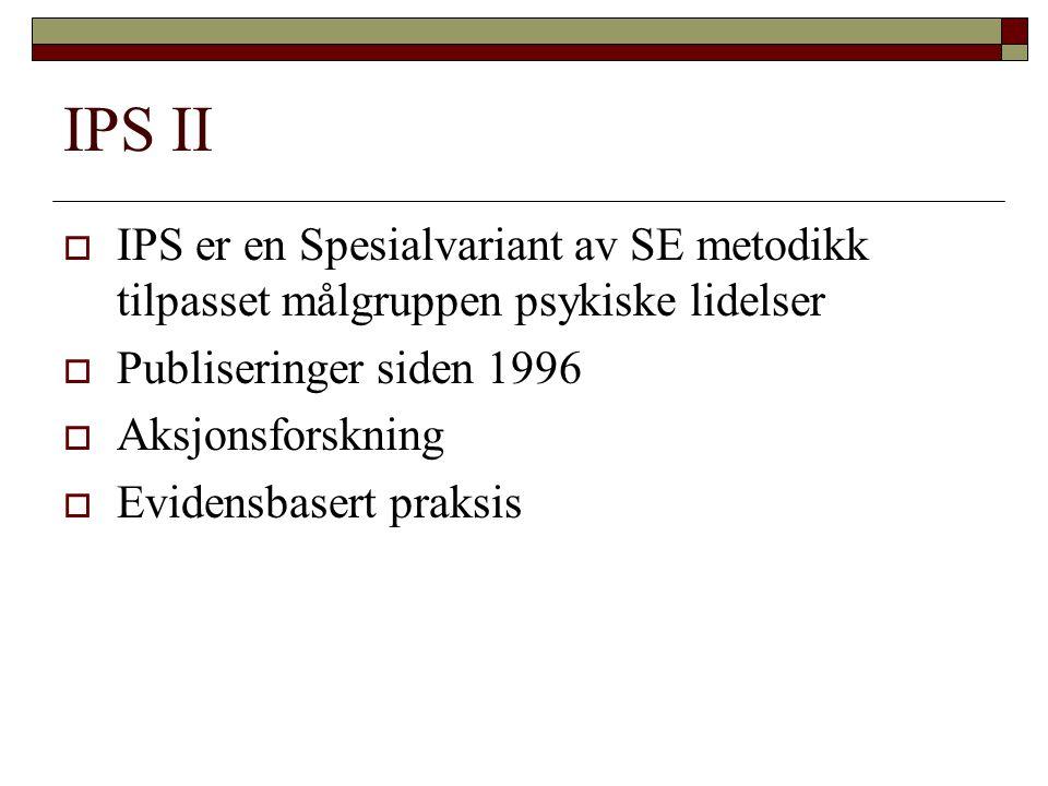 IPS II  IPS er en Spesialvariant av SE metodikk tilpasset målgruppen psykiske lidelser  Publiseringer siden 1996  Aksjonsforskning  Evidensbasert