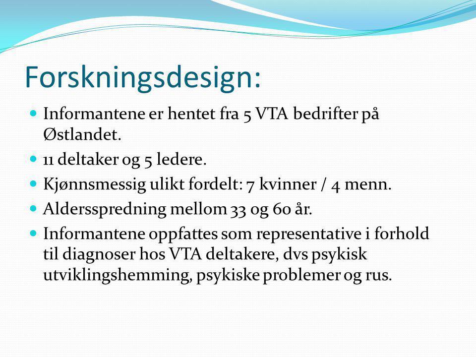 Forskningsdesign:  Informantene er hentet fra 5 VTA bedrifter på Østlandet.  11 deltaker og 5 ledere.  Kjønnsmessig ulikt fordelt: 7 kvinner / 4 me