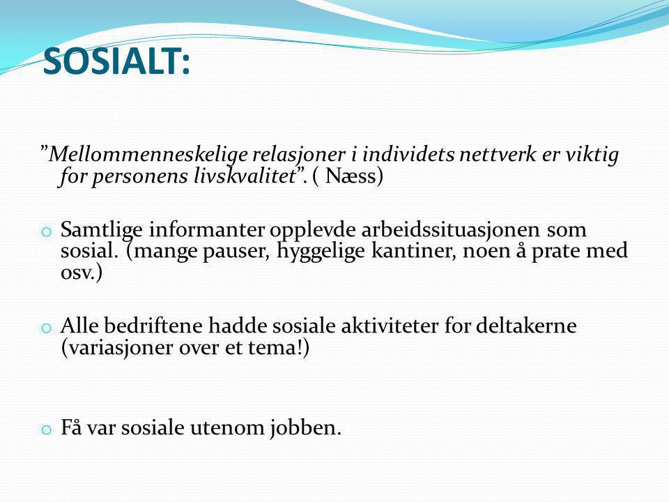 """SOSIALT: """"Mellommenneskelige relasjoner i individets nettverk er viktig for personens livskvalitet"""". ( Næss) o Samtlige informanter opplevde arbeidssi"""