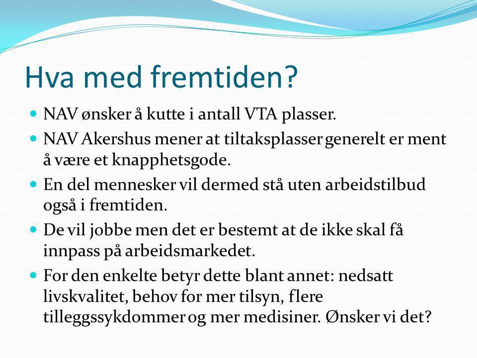 Hva med fremtiden?  NAV ønsker å kutte i antall VTA plasser.  NAV Akershus mener at tiltaksplasser generelt er ment å være et knapphetsgode.  En de