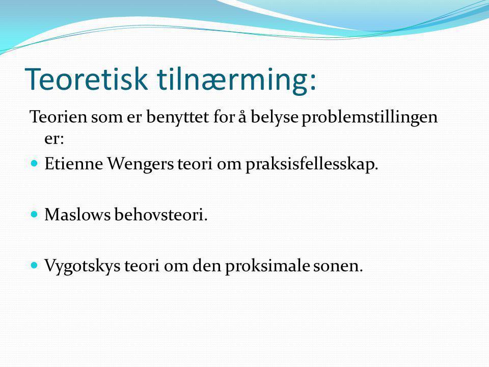 Teoretisk tilnærming: Teorien som er benyttet for å belyse problemstillingen er:  Etienne Wengers teori om praksisfellesskap.  Maslows behovsteori.