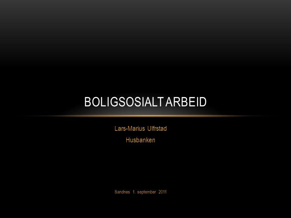 Lars-Marius Ulfrstad Husbanken Sandnes 1. september 2011 BOLIGSOSIALT ARBEID