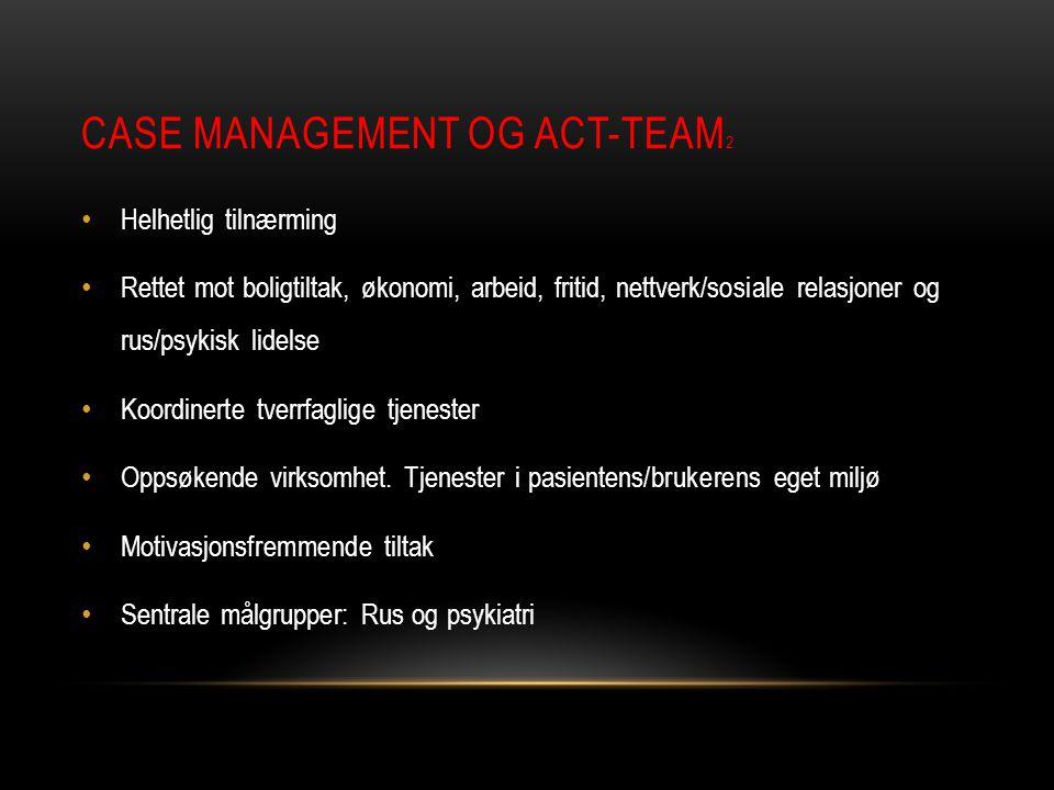 CASE MANAGEMENT OG ACT-TEAM 2 • Helhetlig tilnærming • Rettet mot boligtiltak, økonomi, arbeid, fritid, nettverk/sosiale relasjoner og rus/psykisk lid