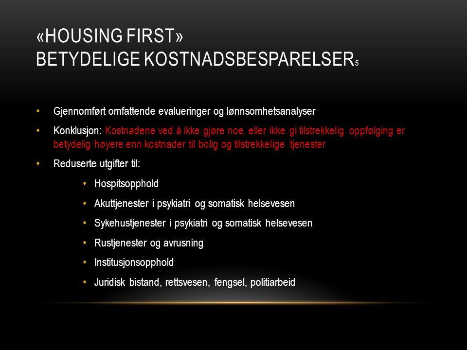 «HOUSING FIRST» BETYDELIGE KOSTNADSBESPARELSER 5 • Gjennomført omfattende evalueringer og lønnsomhetsanalyser • Konklusjon: Kostnadene ved å ikke gjør