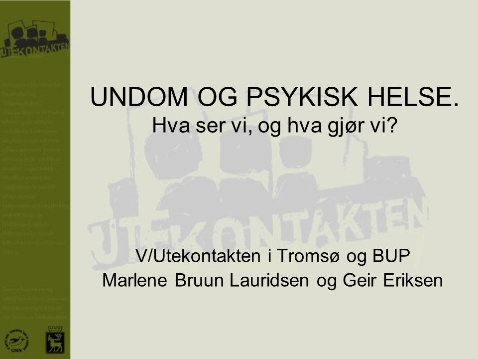 UNDOM OG PSYKISK HELSE. Hva ser vi, og hva gjør vi? V/Utekontakten i Tromsø og BUP Marlene Bruun Lauridsen og Geir Eriksen