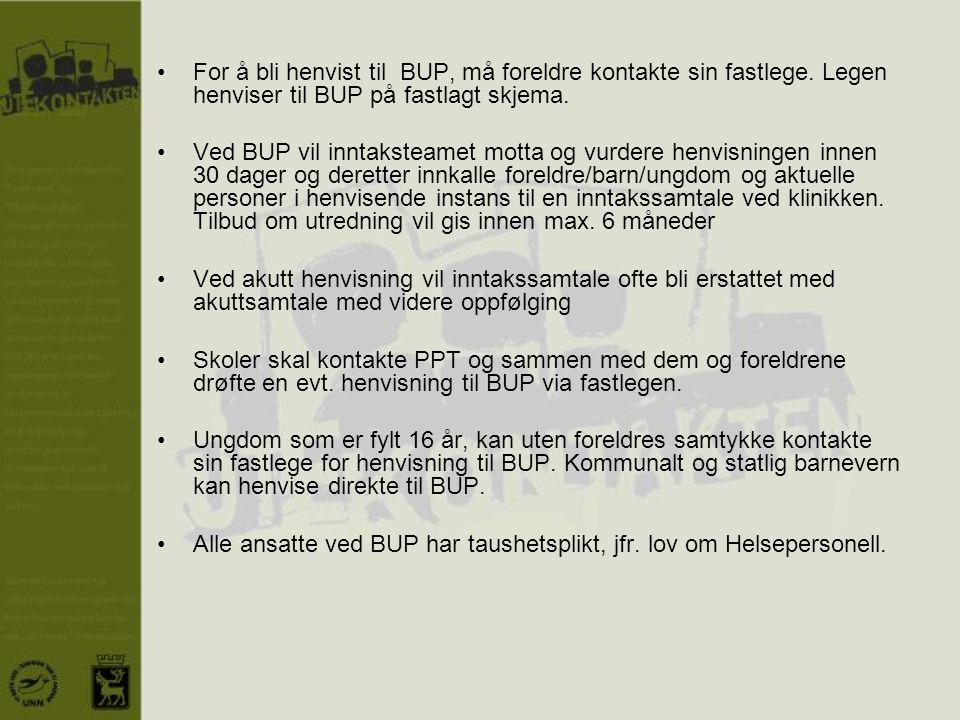 •For å bli henvist til BUP, må foreldre kontakte sin fastlege. Legen henviser til BUP på fastlagt skjema. •Ved BUP vil inntaksteamet motta og vurdere