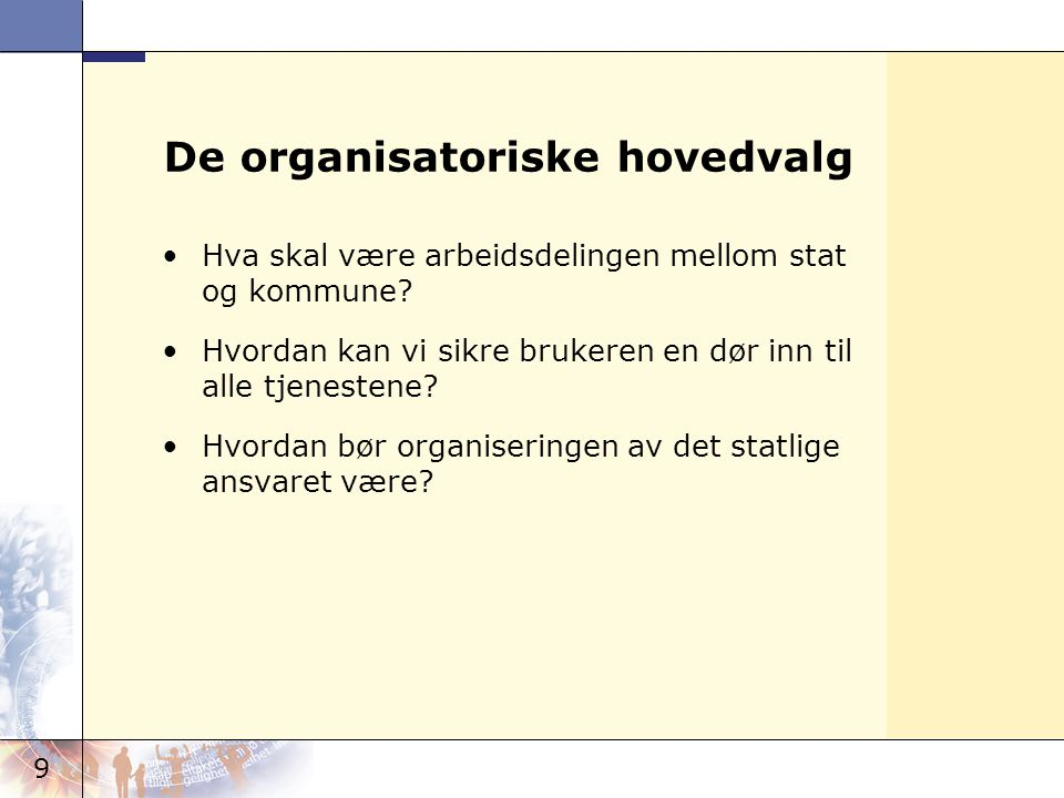 9 De organisatoriske hovedvalg •Hva skal være arbeidsdelingen mellom stat og kommune? •Hvordan kan vi sikre brukeren en dør inn til alle tjenestene? •