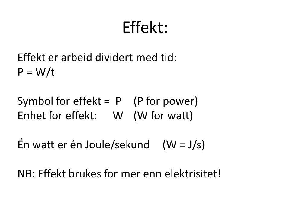 Effekt: Effekt er arbeid dividert med tid: P = W/t Symbol for effekt = P(P for power) Enhet for effekt: W (W for watt) Én watt er én Joule/sekund(W =