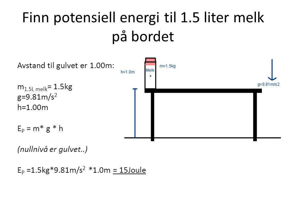 Finn potensiell energi til 1.5 liter melk på bordet Avstand til gulvet er 1.00m: m 1.5L melk = 1.5kg g=9.81m/s 2 h=1.00m E P = m* g * h (nullnivå er g