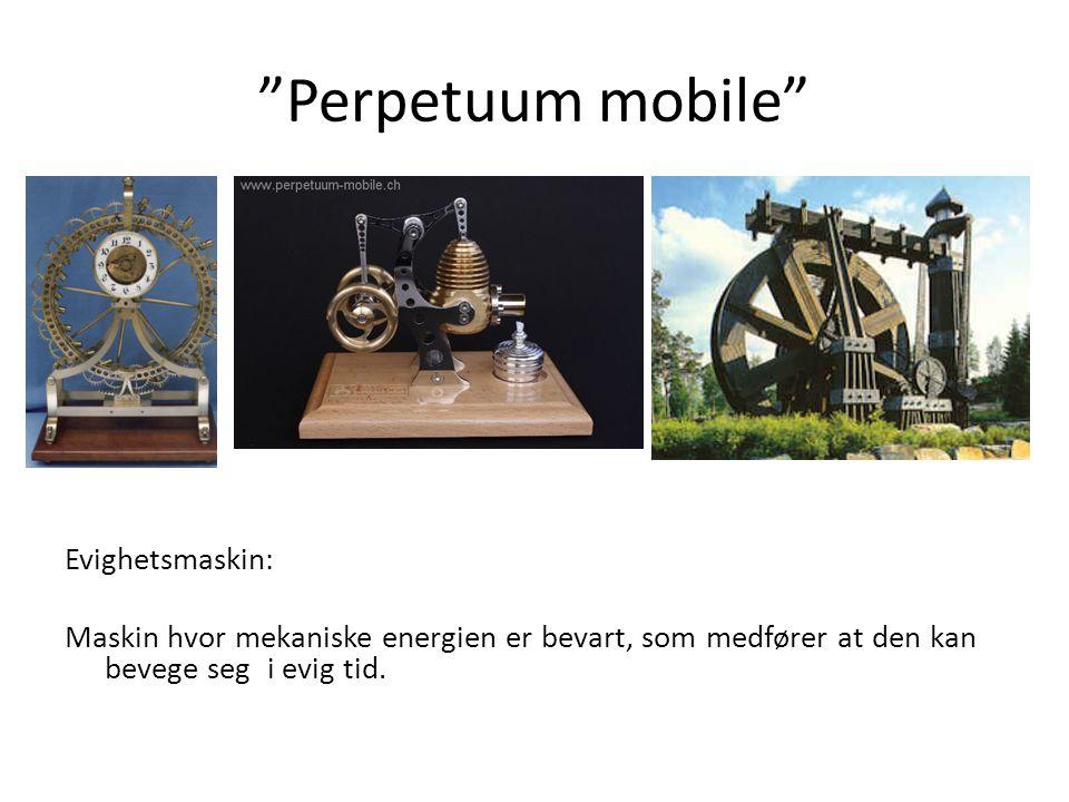 """""""Perpetuum mobile"""" Evighetsmaskin: Maskin hvor mekaniske energien er bevart, som medfører at den kan bevege seg i evig tid."""