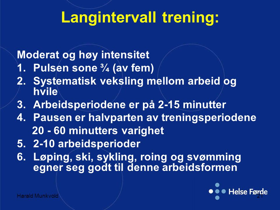 Harald Munkvold21 Langintervall trening: Moderat og høy intensitet 1.Pulsen sone ¾ (av fem) 2.Systematisk veksling mellom arbeid og hvile 3.Arbeidsper