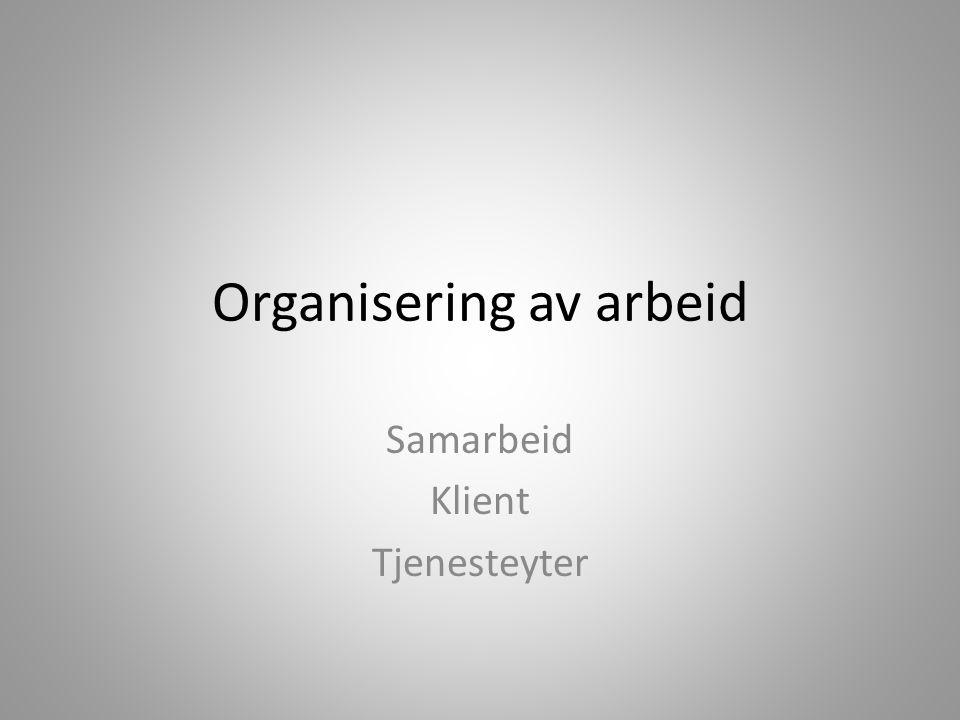 Organisering av arbeid Samarbeid Klient Tjenesteyter