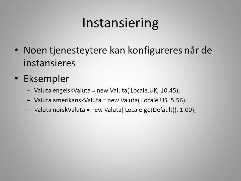 Instansiering • Noen tjenesteytere kan konfigureres når de instansieres • Eksempler – Valuta engelskValuta = new Valuta( Locale.UK, 10.45); – Valuta a
