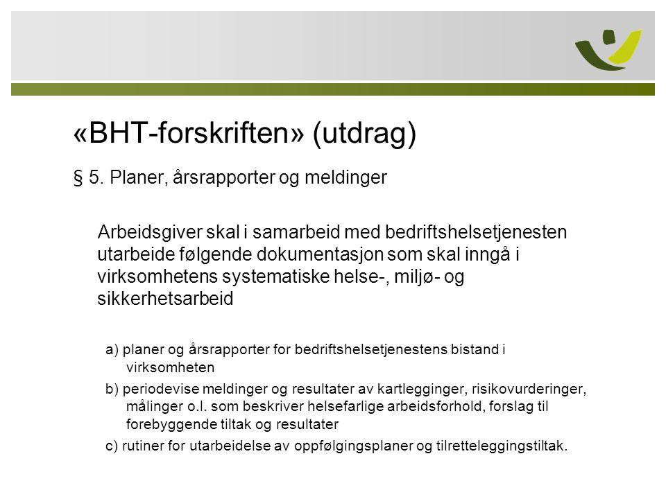 «BHT-forskriften» (utdrag) § 5. Planer, årsrapporter og meldinger Arbeidsgiver skal i samarbeid med bedriftshelsetjenesten utarbeide følgende dokument
