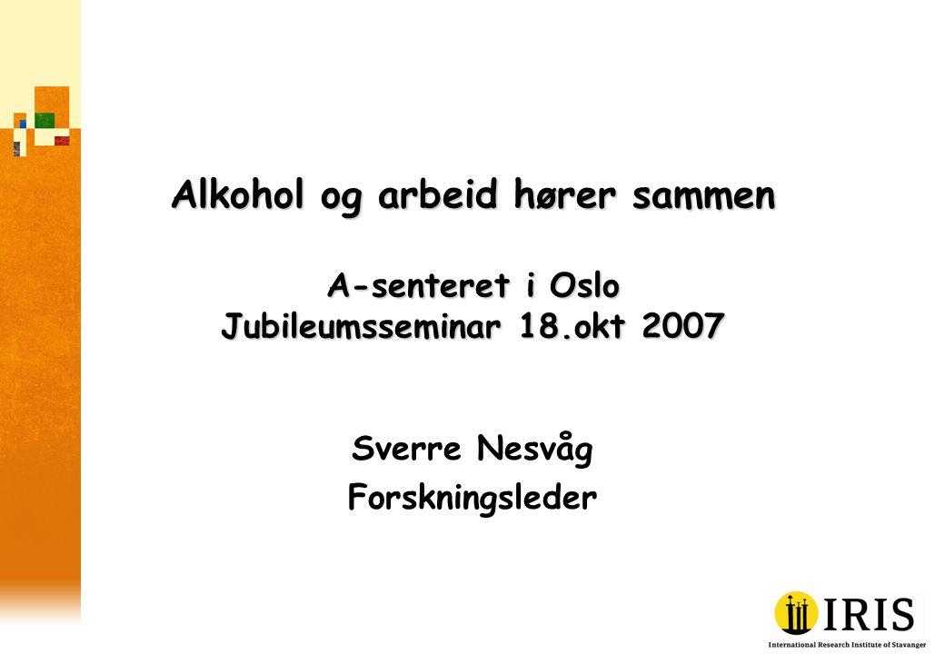 Alkohol og arbeid hører sammen A-senteret i Oslo Jubileumsseminar 18.okt 2007 Sverre Nesvåg Forskningsleder