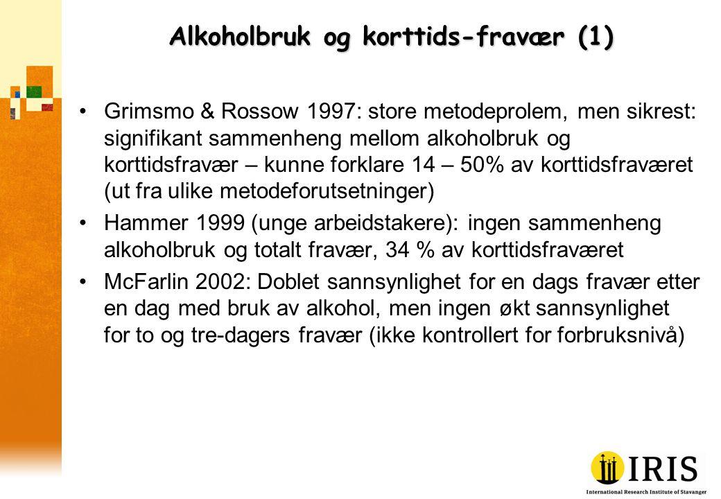 Alkoholbruk og korttids-fravær (1) •Grimsmo & Rossow 1997: store metodeprolem, men sikrest: signifikant sammenheng mellom alkoholbruk og korttidsfravær – kunne forklare 14 – 50% av korttidsfraværet (ut fra ulike metodeforutsetninger) •Hammer 1999 (unge arbeidstakere): ingen sammenheng alkoholbruk og totalt fravær, 34 % av korttidsfraværet •McFarlin 2002: Doblet sannsynlighet for en dags fravær etter en dag med bruk av alkohol, men ingen økt sannsynlighet for to og tre-dagers fravær (ikke kontrollert for forbruksnivå)