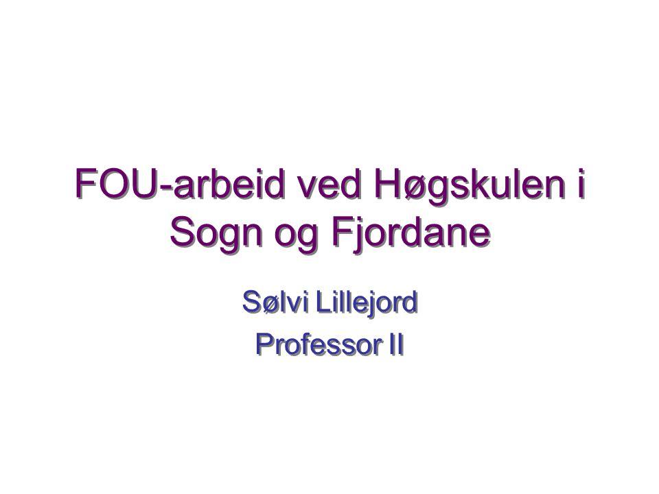 FOU-arbeid ved Høgskulen i Sogn og Fjordane Sølvi Lillejord Professor II Sølvi Lillejord Professor II