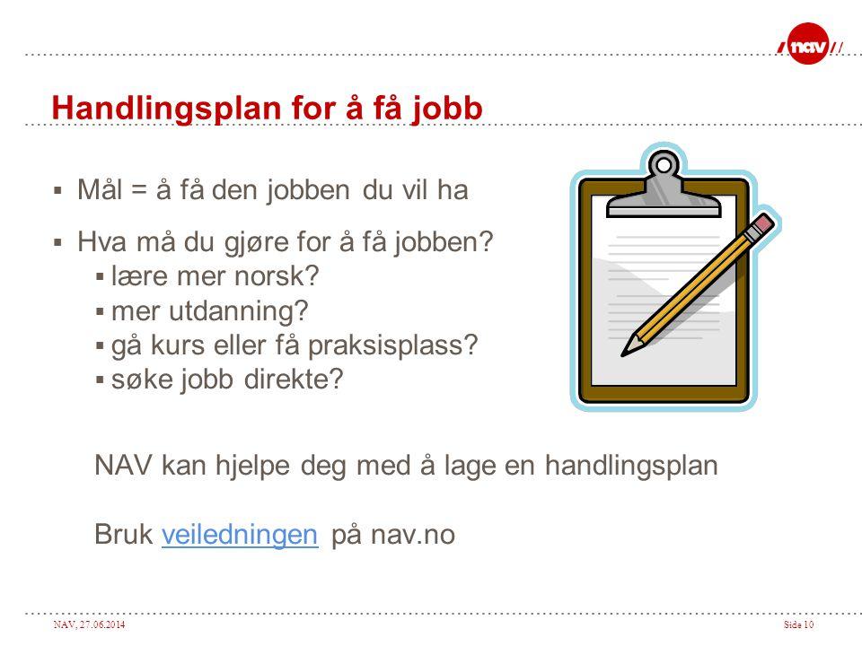 NAV, 27.06.2014Side 10 Handlingsplan for å få jobb  Mål = å få den jobben du vil ha  Hva må du gjøre for å få jobben?  lære mer norsk?  mer utdann