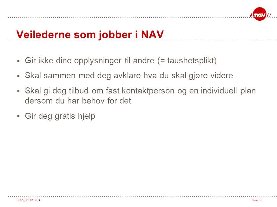 NAV, 27.06.2014Side 13 Veilederne som jobber i NAV  Gir ikke dine opplysninger til andre (= taushetsplikt)  Skal sammen med deg avklare hva du skal