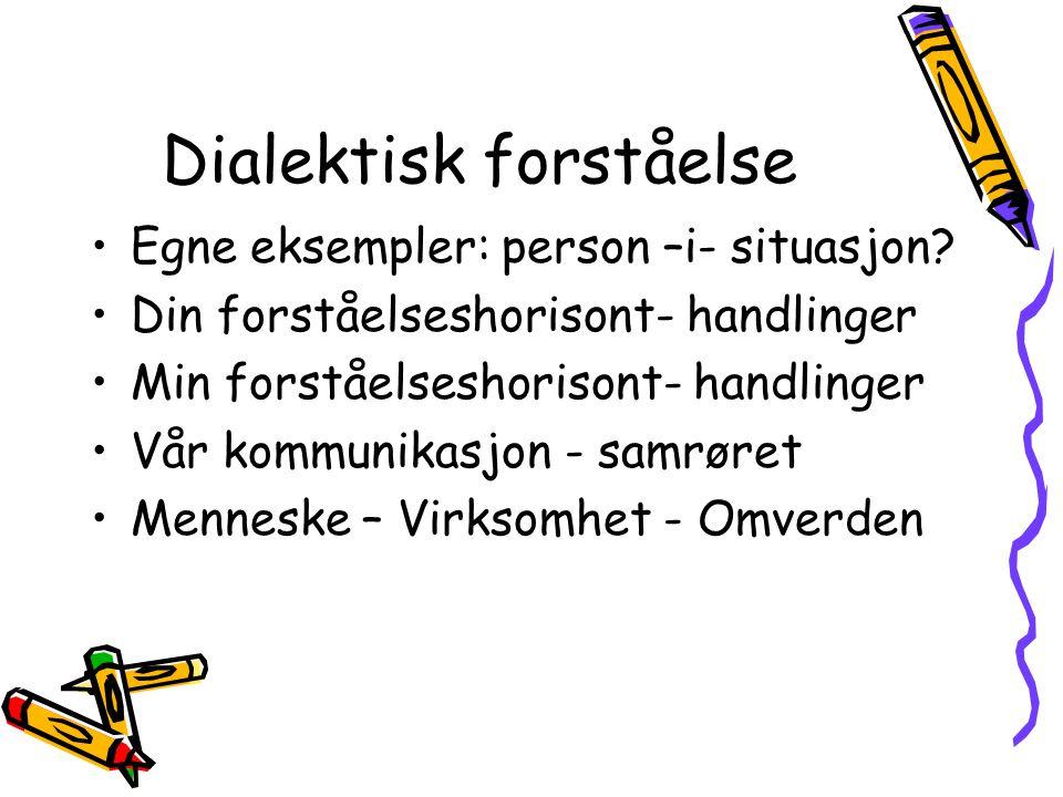 Dialektisk forståelse •Egne eksempler: person –i- situasjon? •Din forståelseshorisont- handlinger •Min forståelseshorisont- handlinger •Vår kommunikas