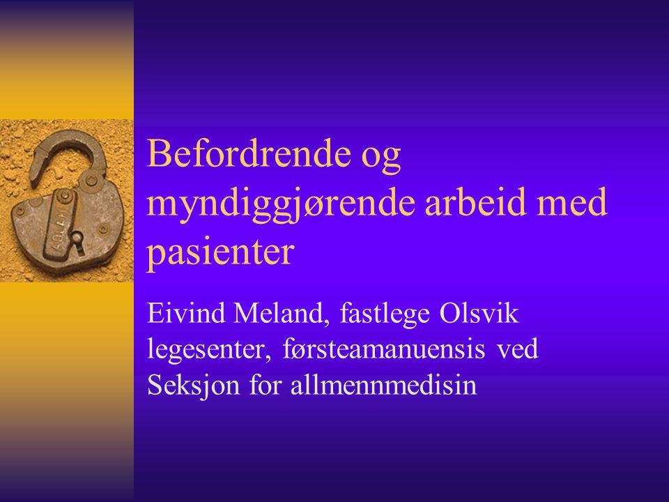 Befordrende og myndiggjørende arbeid med pasienter Eivind Meland, fastlege Olsvik legesenter, førsteamanuensis ved Seksjon for allmennmedisin