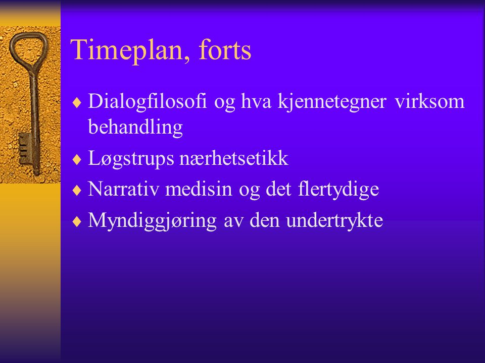 Timeplan, forts  Dialogfilosofi og hva kjennetegner virksom behandling  Løgstrups nærhetsetikk  Narrativ medisin og det flertydige  Myndiggjøring