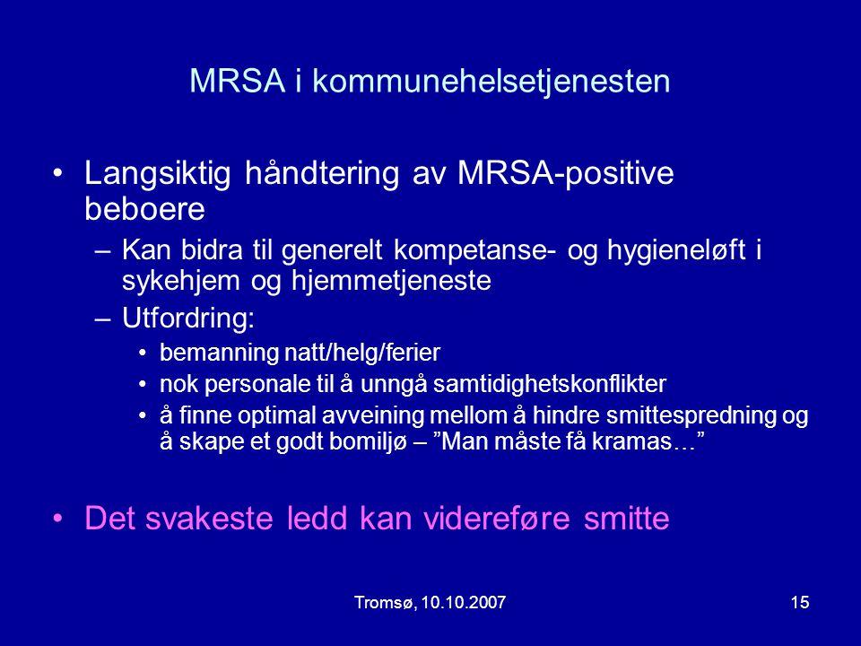 Tromsø, 10.10.200715 MRSA i kommunehelsetjenesten •Langsiktig håndtering av MRSA-positive beboere –Kan bidra til generelt kompetanse- og hygieneløft i