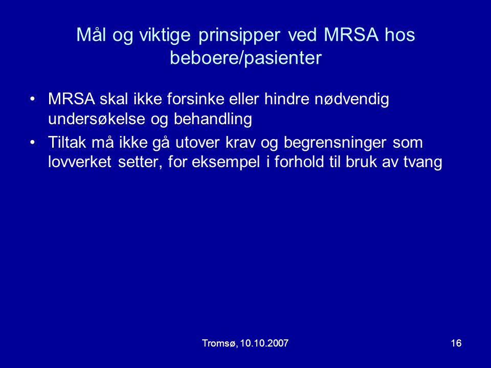 Tromsø, 10.10.200716 Mål og viktige prinsipper ved MRSA hos beboere/pasienter •MRSA skal ikke forsinke eller hindre nødvendig undersøkelse og behandli