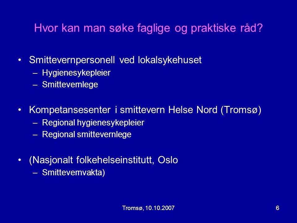 Tromsø, 10.10.20076 Hvor kan man søke faglige og praktiske råd? •Smittevernpersonell ved lokalsykehuset –Hygienesykepleier –Smittevernlege •Kompetanse