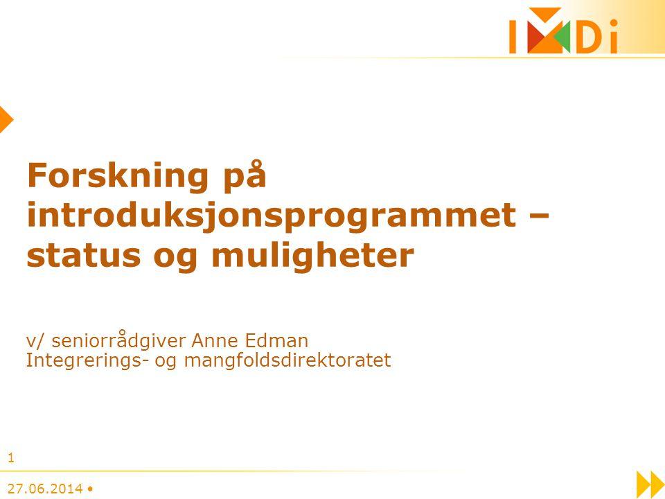 Forskning på introduksjonsprogrammet – status og muligheter v/ seniorrådgiver Anne Edman Integrerings- og mangfoldsdirektoratet 27.06.2014 • 1