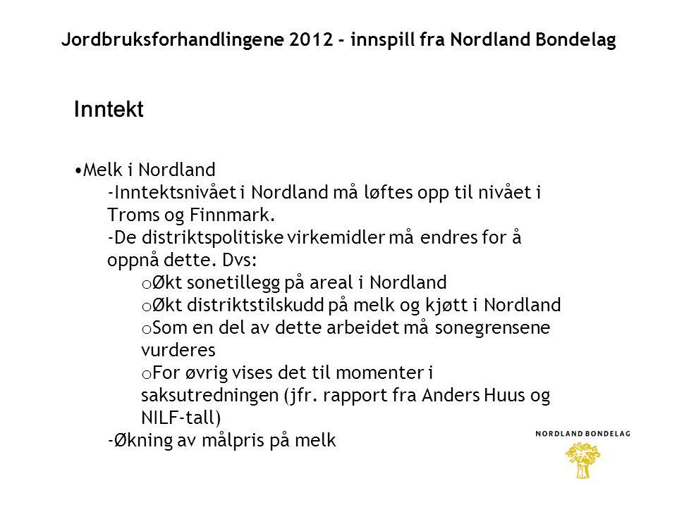 Jordbruksforhandlingene 2012 - innspill fra Nordland Bondelag Inntekt •Melk i Nordland -Inntektsnivået i Nordland må løftes opp til nivået i Troms og Finnmark.
