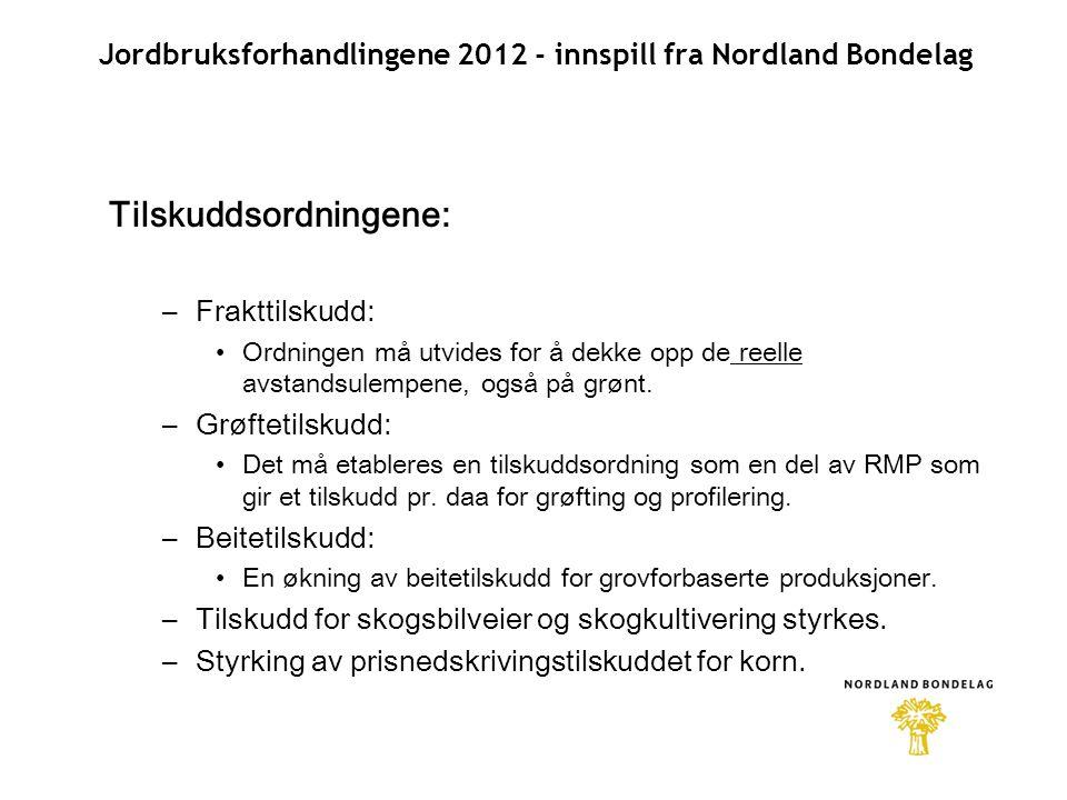 Jordbruksforhandlingene 2012 - innspill fra Nordland Bondelag Tilskuddsordningene: –Frakttilskudd: •Ordningen må utvides for å dekke opp de reelle avstandsulempene, også på grønt.