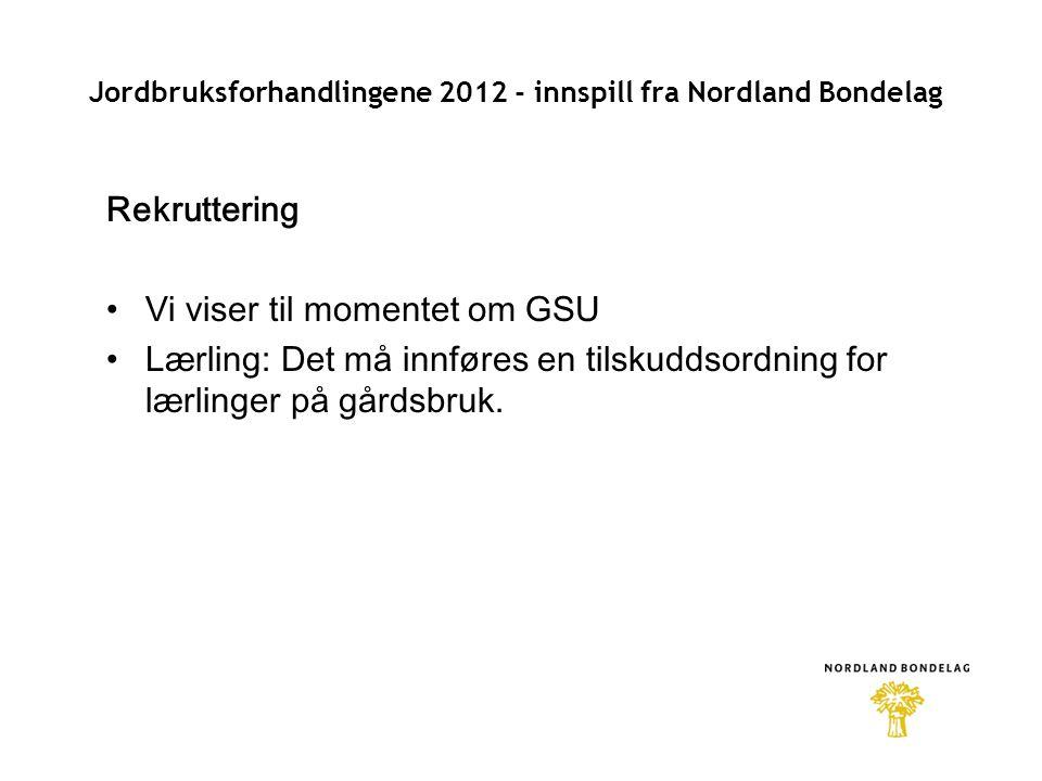 Jordbruksforhandlingene 2012 - innspill fra Nordland Bondelag Rekruttering •Vi viser til momentet om GSU •Lærling: Det må innføres en tilskuddsordning for lærlinger på gårdsbruk.