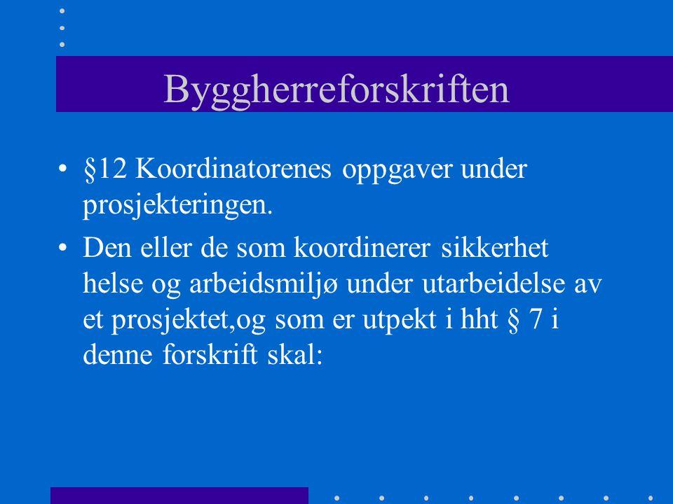 Byggherreforskriften •§12 Koordinatorenes oppgaver under prosjekteringen. •Den eller de som koordinerer sikkerhet helse og arbeidsmiljø under utarbeid