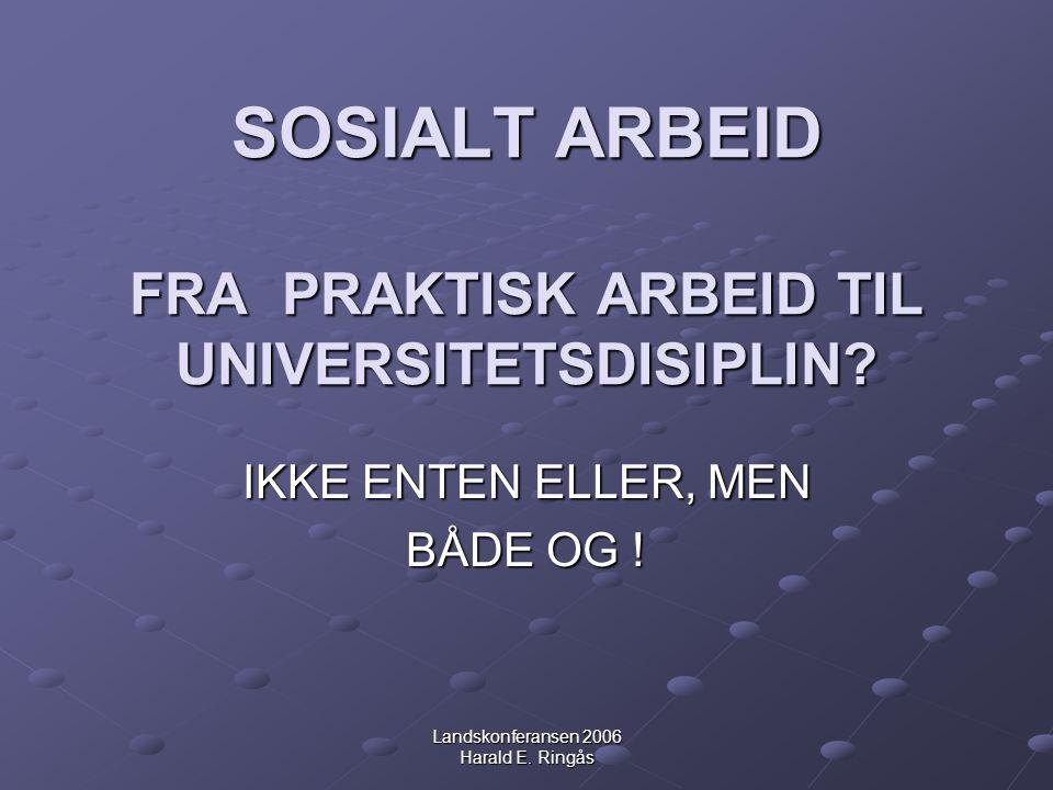 Landskonferansen 2006 Harald E. Ringås SOSIALT ARBEID FRA PRAKTISK ARBEID TIL UNIVERSITETSDISIPLIN? IKKE ENTEN ELLER, MEN BÅDE OG !