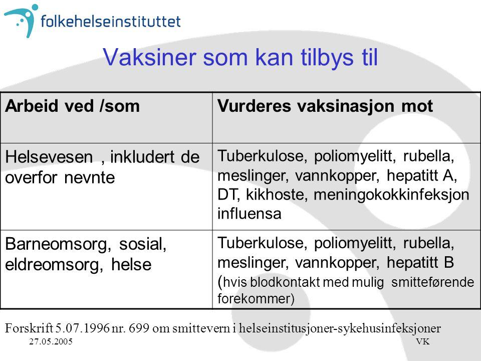 27.05.2005VK Vaksiner som kan tilbys til Arbeid ved /somVurderes vaksinasjon mot Helsevesen, inkludert de overfor nevnte Tuberkulose, poliomyelitt, rubella, meslinger, vannkopper, hepatitt A, DT, kikhoste, meningokokkinfeksjon influensa Barneomsorg, sosial, eldreomsorg, helse Tuberkulose, poliomyelitt, rubella, meslinger, vannkopper, hepatitt B ( hvis blodkontakt med mulig smitteførende forekommer) Forskrift 5.07.1996 nr.